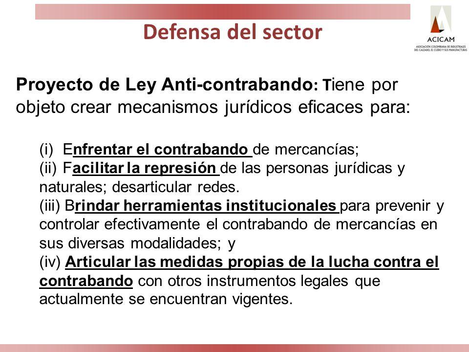 Defensa del sector Proyecto de Ley Anti-contrabando : T iene por objeto crear mecanismos jurídicos eficaces para: (i) Enfrentar el contrabando de merc