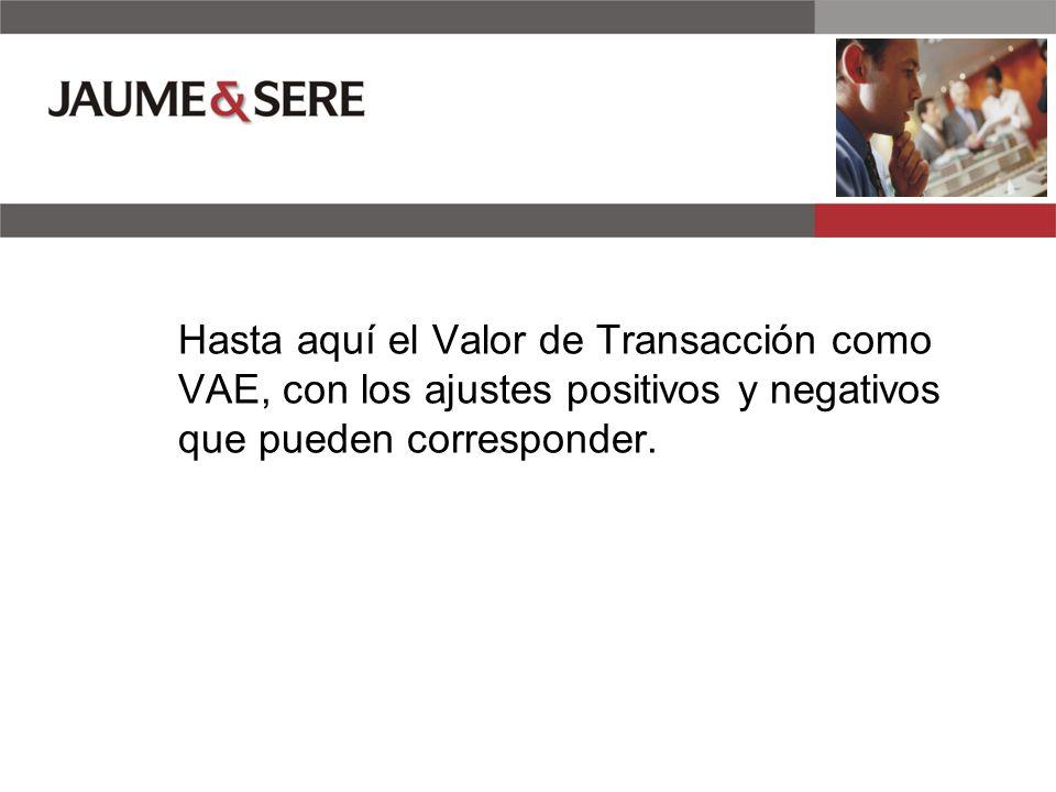 Hasta aquí el Valor de Transacción como VAE, con los ajustes positivos y negativos que pueden corresponder.