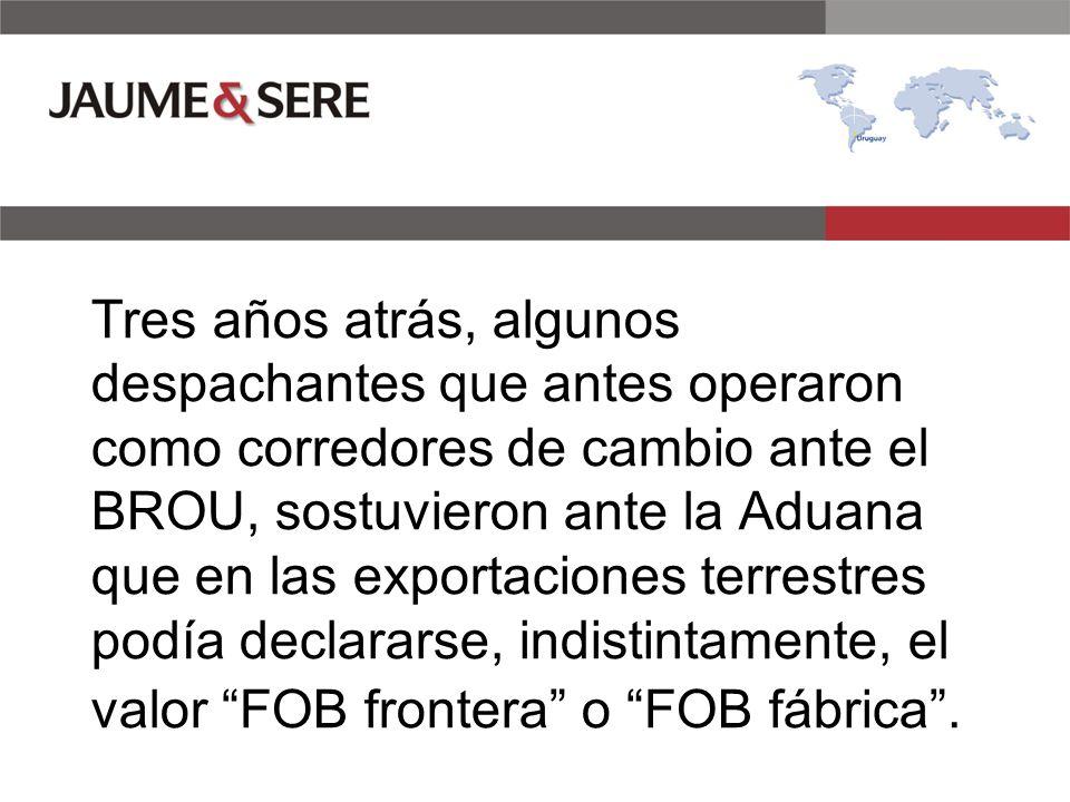 Tres años atrás, algunos despachantes que antes operaron como corredores de cambio ante el BROU, sostuvieron ante la Aduana que en las exportaciones terrestres podía declararse, indistintamente, el valor FOB frontera o FOB fábrica.