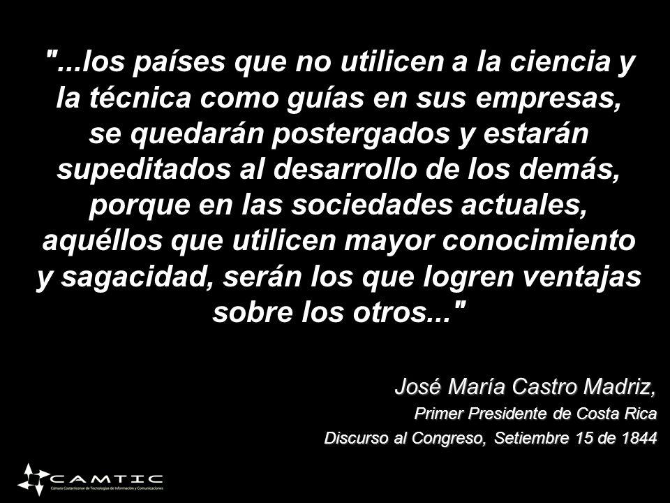 ...los países que no utilicen a la ciencia y la técnica como guías en sus empresas, se quedarán postergados y estarán supeditados al desarrollo de los demás, porque en las sociedades actuales, aquéllos que utilicen mayor conocimiento y sagacidad, serán los que logren ventajas sobre los otros... José María Castro Madriz, Primer Presidente de Costa Rica Discurso al Congreso, Setiembre 15 de 1844