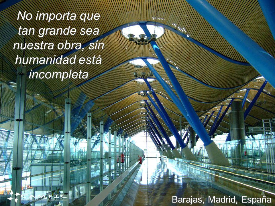 No importa que tan grande sea nuestra obra, sin humanidad está incompleta Barajas, Madrid, España