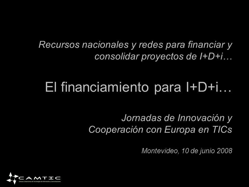 Recursos nacionales y redes para financiar y consolidar proyectos de I+D+i… El financiamiento para I+D+i… Jornadas de Innovación y Cooperación con Europa en TICs Montevideo, 10 de junio 2008