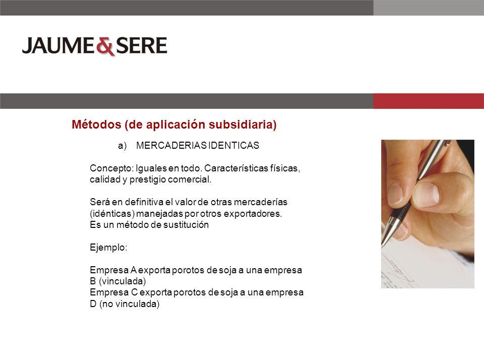 Métodos (de aplicación subsidiaria) a)MERCADERIAS IDENTICAS Concepto: Iguales en todo. Características físicas, calidad y prestigio comercial. Será en
