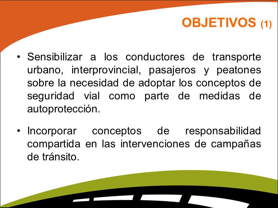 OBJETIVOS (1) Sensibilizar a los conductores de transporte urbano, interprovincial, pasajeros y peatones sobre la necesidad de adoptar los conceptos de seguridad vial como parte de medidas de autoprotección.