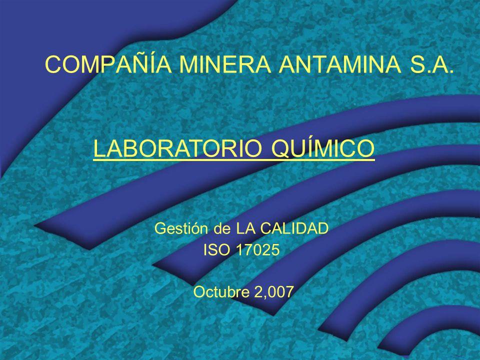 COMPAÑÍA MINERA ANTAMINA S.A. Gestión de LA CALIDAD ISO 17025 Octubre 2,007 LABORATORIO QUÍMICO