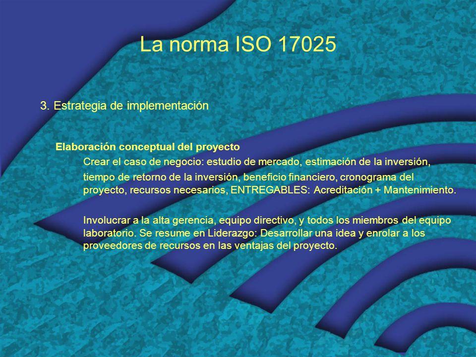 La norma ISO 17025 3. Estrategia de implementación Elaboración conceptual del proyecto Crear el caso de negocio: estudio de mercado, estimación de la