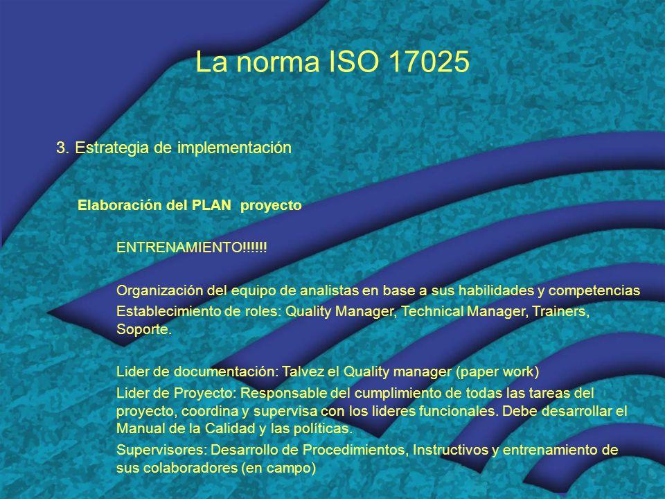 La norma ISO 17025 3. Estrategia de implementación Elaboración del PLAN proyecto ENTRENAMIENTO!!!!!! Organización del equipo de analistas en base a su