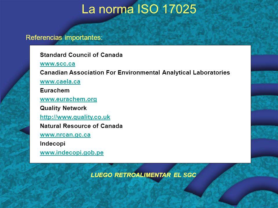 Standard Council of Canada www.scc.ca Canadian Association For Environmental Analytical Laboratories www.caela.ca Eurachem www.eurachem.org Quality Network http://www.quality.co.uk Natural Resource of Canada www.nrcan.gc.ca Indecopi www.indecopi.gob.pe La norma ISO 17025 Referencias importantes: LUEGO RETROALIMENTAR EL SGC