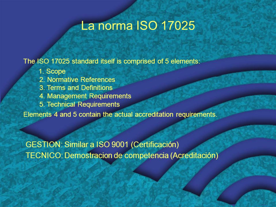 La norma ISO 17025 The ISO 17025 standard itself is comprised of 5 elements: 1. Scope 2. Normative References 3. Terms and Definitions 4. Management R