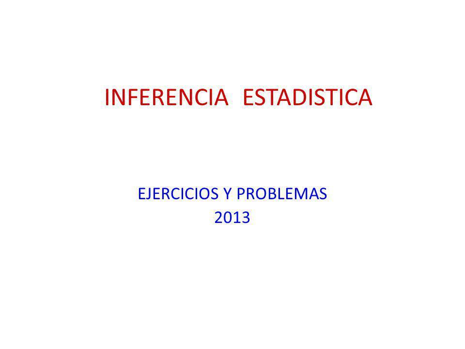 INFERENCIA ESTADISTICA EJERCICIOS Y PROBLEMAS 2013