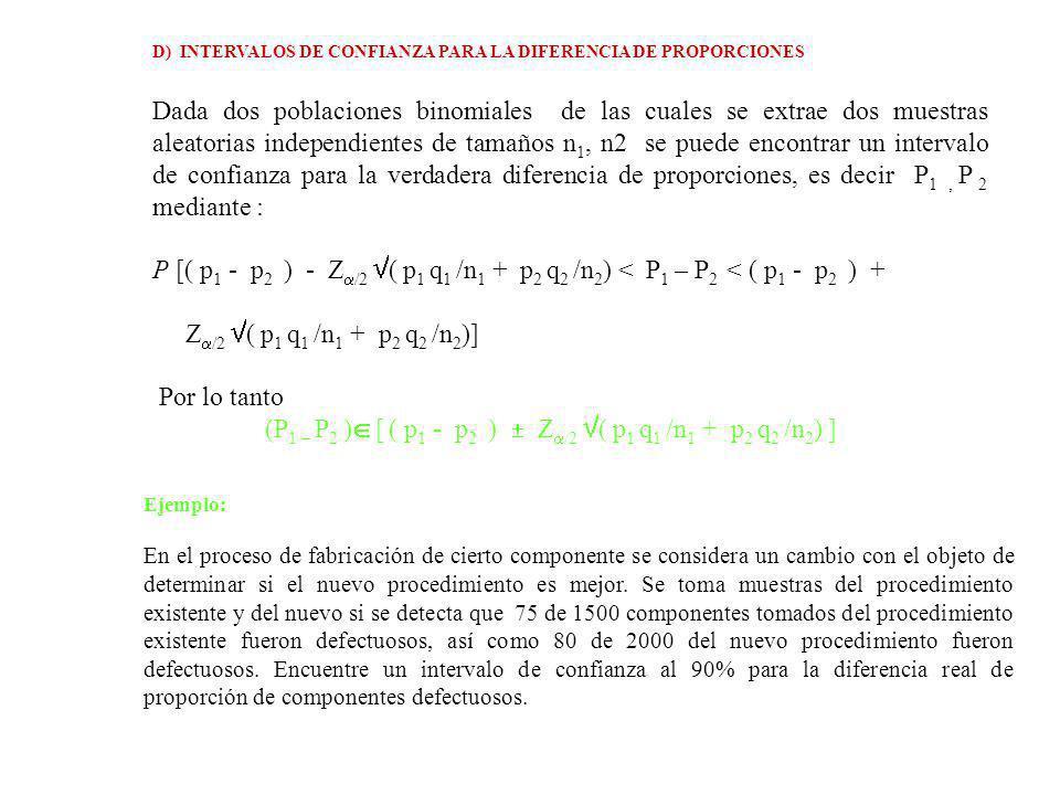 D) INTERVALOS DE CONFIANZA PARA LA DIFERENCIA DE PROPORCIONES Dada dos poblaciones binomiales de las cuales se extrae dos muestras aleatorias independientes de tamaños n 1, n2 se puede encontrar un intervalo de confianza para la verdadera diferencia de proporciones, es decir P 1, P 2 mediante : P [( p 1 - p 2 ) - Z /2 ( p 1 q 1 /n 1 + p 2 q 2 /n 2 ) < P 1 – P 2 < ( p 1 - p 2 ) + Z /2 ( p 1 q 1 /n 1 + p 2 q 2 /n 2 )] Por lo tanto (P 1 – P 2 ) [ ( p 1 - p 2 ) Z /2 ( p 1 q 1 /n 1 + p 2 q 2 /n 2 ) ] Ejemplo: En el proceso de fabricación de cierto componente se considera un cambio con el objeto de determinar si el nuevo procedimiento es mejor.