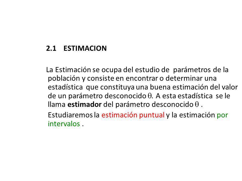 2.1 ESTIMACION La Estimación se ocupa del estudio de parámetros de la población y consiste en encontrar o determinar una estadística que constituya una buena estimación del valor de un parámetro desconocido.