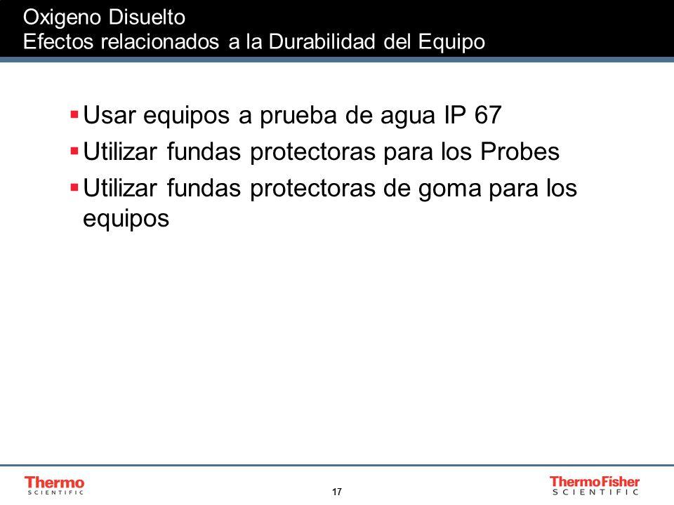 17 Oxigeno Disuelto Efectos relacionados a la Durabilidad del Equipo Usar equipos a prueba de agua IP 67 Utilizar fundas protectoras para los Probes U