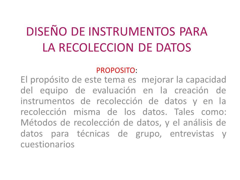 DISEÑO DE INSTRUMENTOS PARA LA RECOLECCION DE DATOS PROPOSITO: El propósito de este tema es mejorar la capacidad del equipo de evaluación en la creación de instrumentos de recolección de datos y en la recolección misma de los datos.