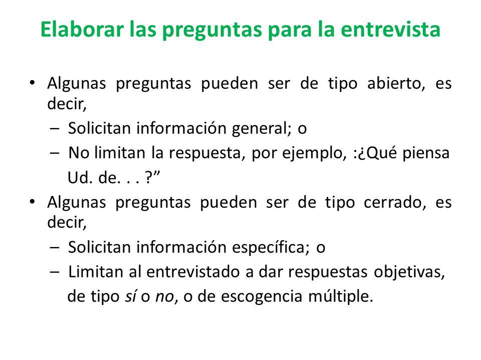Elaborar las preguntas para la entrevista Algunas preguntas pueden ser de tipo abierto, es decir, – Solicitan información general; o – No limitan la respuesta, por ejemplo, :¿Qué piensa Ud.