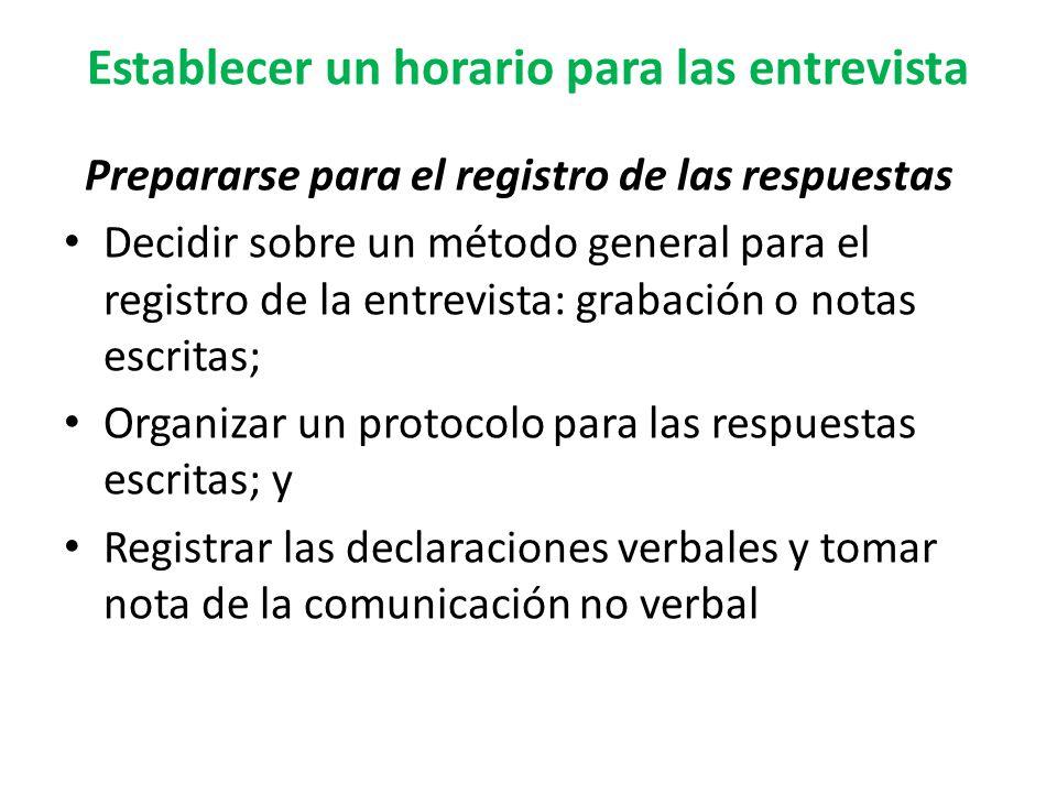Establecer un horario para las entrevista Prepararse para el registro de las respuestas Decidir sobre un método general para el registro de la entrevista: grabación o notas escritas; Organizar un protocolo para las respuestas escritas; y Registrar las declaraciones verbales y tomar nota de la comunicación no verbal