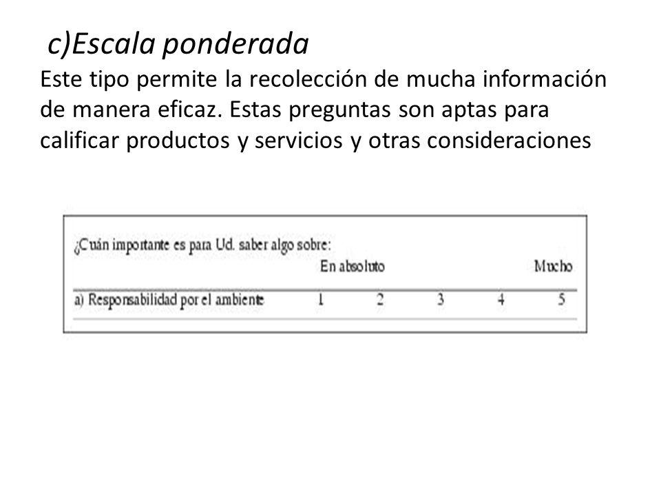 c)Escala ponderada Este tipo permite la recolección de mucha información de manera eficaz. Estas preguntas son aptas para calificar productos y servic