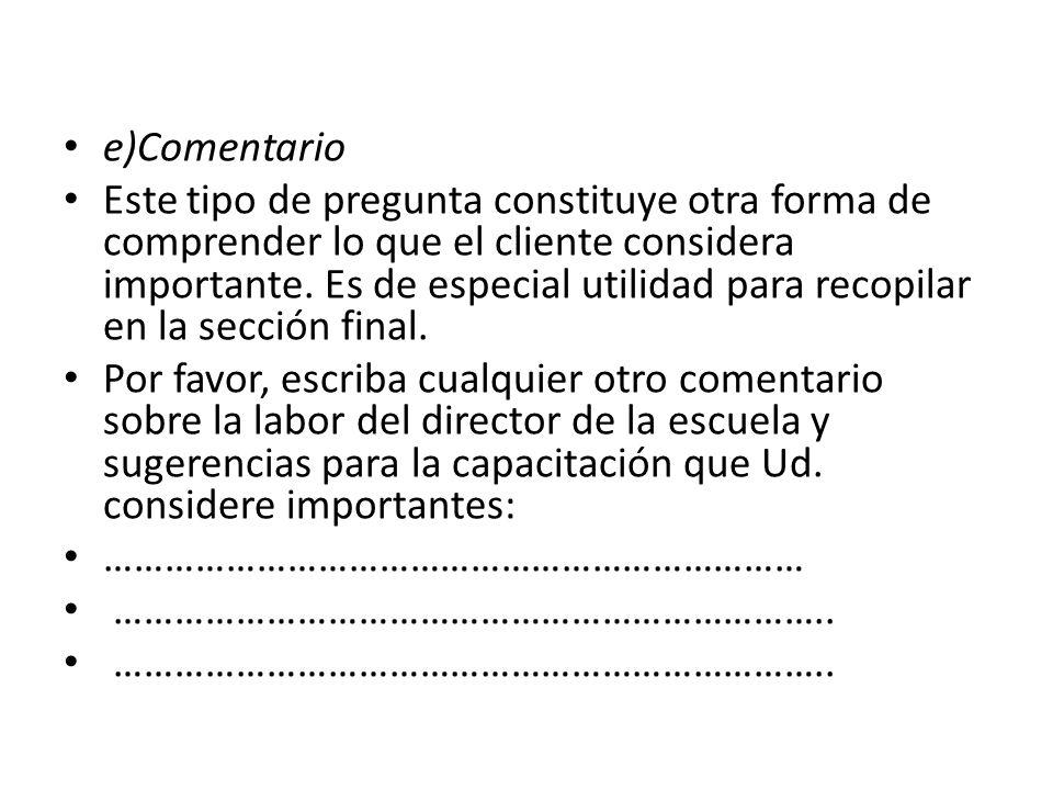 e)Comentario Este tipo de pregunta constituye otra forma de comprender lo que el cliente considera importante.