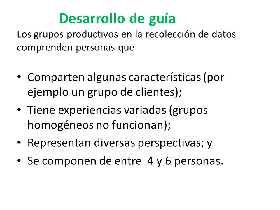 Desarrollo de guía Los grupos productivos en la recolección de datos comprenden personas que Comparten algunas características (por ejemplo un grupo de clientes); Tiene experiencias variadas (grupos homogéneos no funcionan); Representan diversas perspectivas; y Se componen de entre 4 y 6 personas.