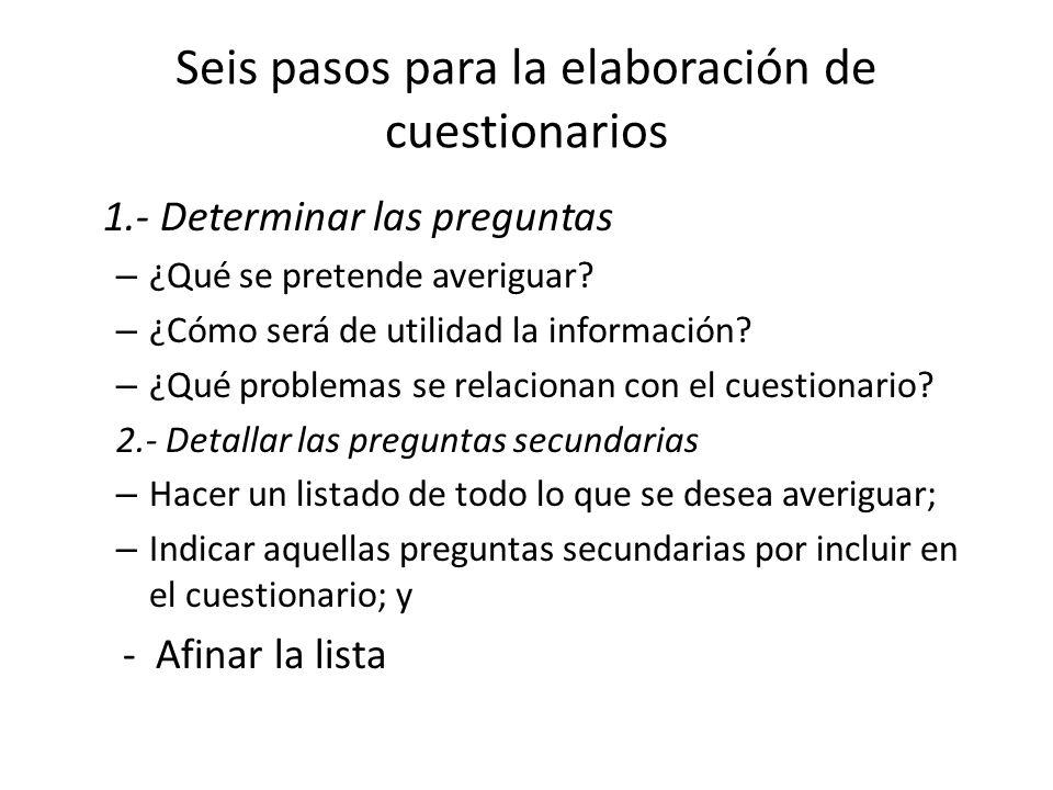 Seis pasos para la elaboración de cuestionarios 1.- Determinar las preguntas – ¿Qué se pretende averiguar? – ¿Cómo será de utilidad la información? –