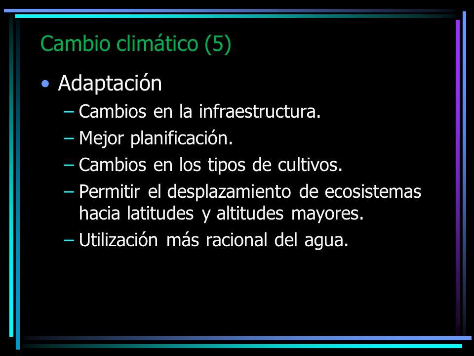 Cambio climático (5) Adaptación –Cambios en la infraestructura. –Mejor planificación. –Cambios en los tipos de cultivos. –Permitir el desplazamiento d
