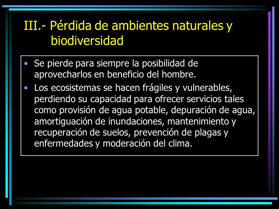 III.- Pérdida de ambientes naturales y biodiversidad Se pierde para siempre la posibilidad de aprovecharlos en beneficio del hombre. Los ecosistemas s