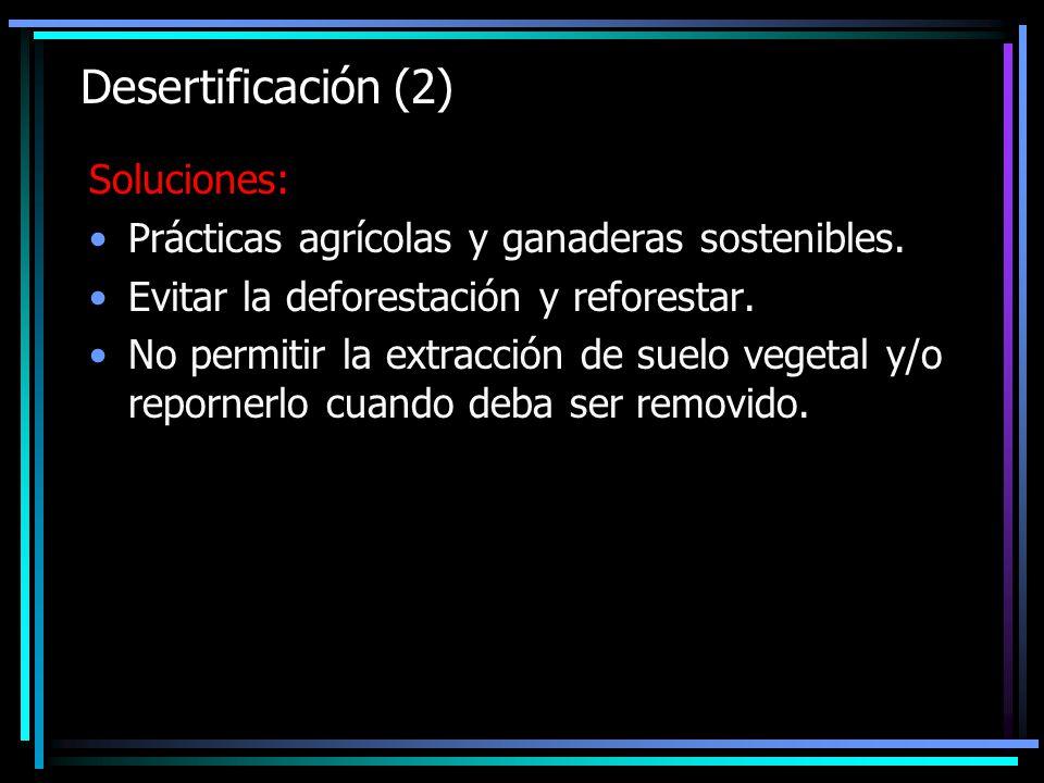 Desertificación (2) Soluciones: Prácticas agrícolas y ganaderas sostenibles. Evitar la deforestación y reforestar. No permitir la extracción de suelo