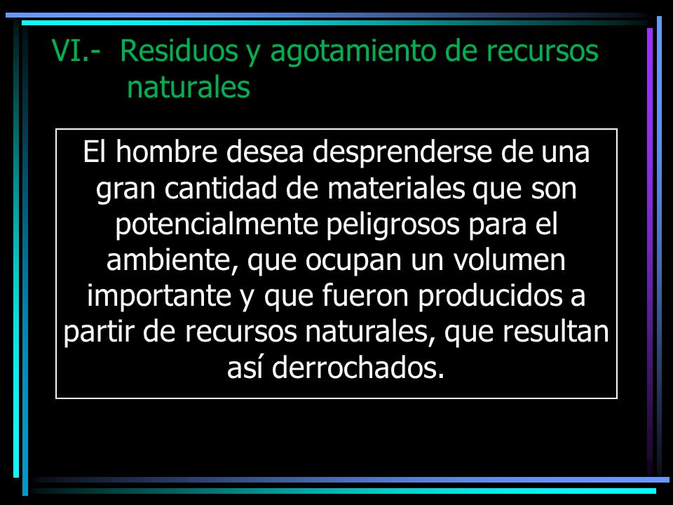 VI.- Residuos y agotamiento de recursos naturales El hombre desea desprenderse de una gran cantidad de materiales que son potencialmente peligrosos pa