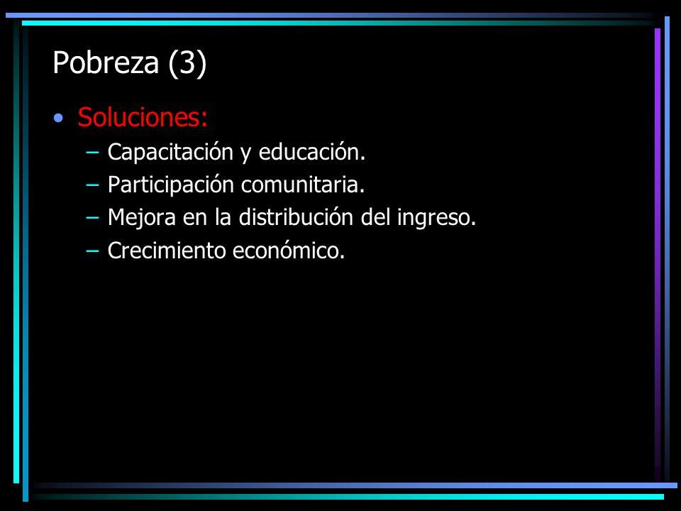 Pobreza (3) Soluciones: –Capacitación y educación. –Participación comunitaria. –Mejora en la distribución del ingreso. –Crecimiento económico.