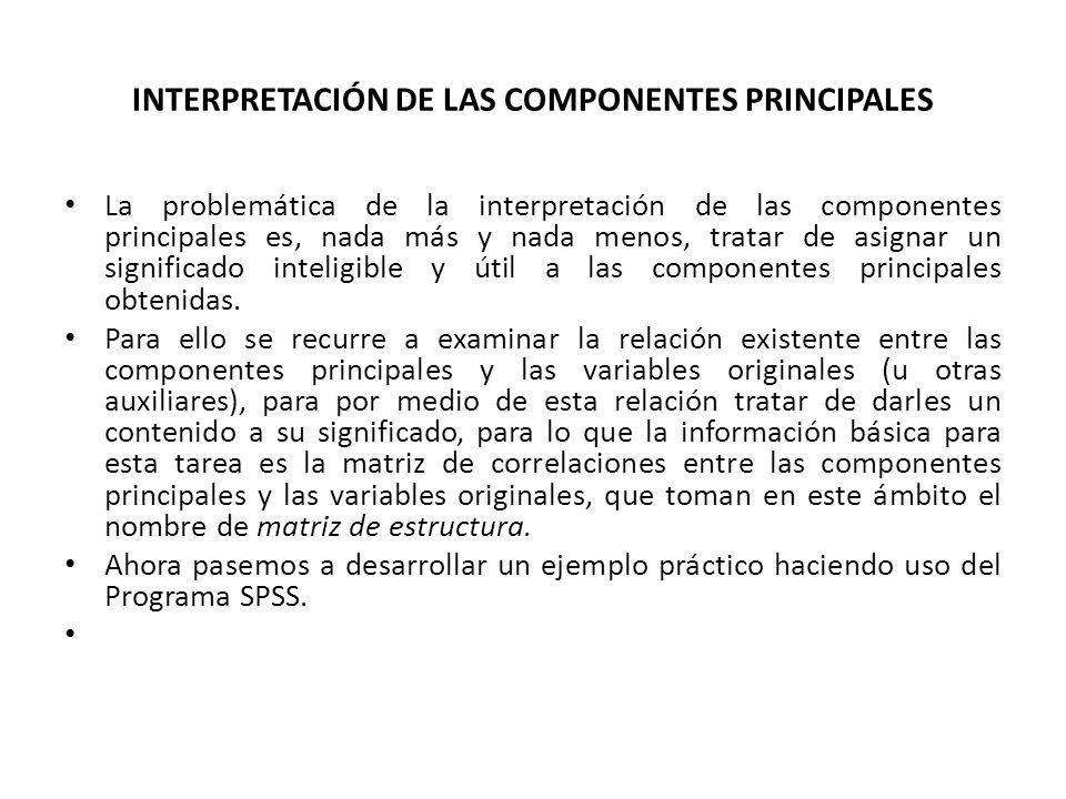 INTERPRETACIÓN DE LAS COMPONENTES PRINCIPALES La problemática de la interpretación de las componentes principales es, nada más y nada menos, tratar de asignar un significado inteligible y útil a las componentes principales obtenidas.