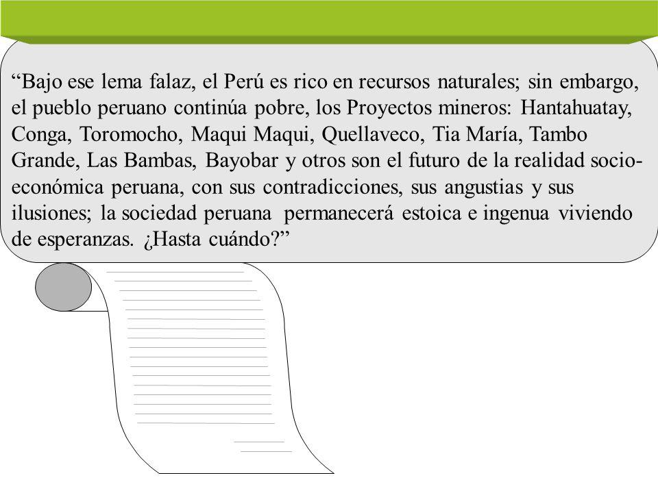 Bajo ese lema falaz, el Perú es rico en recursos naturales; sin embargo, el pueblo peruano continúa pobre, los Proyectos mineros: Hantahuatay, Conga, Toromocho, Maqui Maqui, Quellaveco, Tia María, Tambo Grande, Las Bambas, Bayobar y otros son el futuro de la realidad socio- económica peruana, con sus contradicciones, sus angustias y sus ilusiones; la sociedad peruana permanecerá estoica e ingenua viviendo de esperanzas.