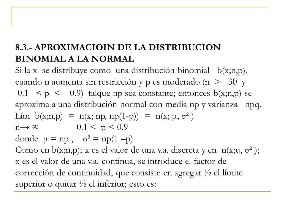8.3.- APROXIMACIOIN DE LA DISTRIBUCION BINOMIAL A LA NORMAL Si la x se distribuye como una distribución binomial b(x;n,p), cuando n aumenta sin restricción y p es moderado (n > 30 y 0.1 < p < 0.9) talque np sea constante; entonces b(x;n,p) se aproxima a una distribución normal con media np y varianza npq.