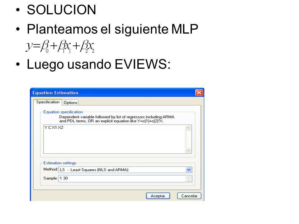 SOLUCION Planteamos el siguiente MLP Luego usando EVIEWS:
