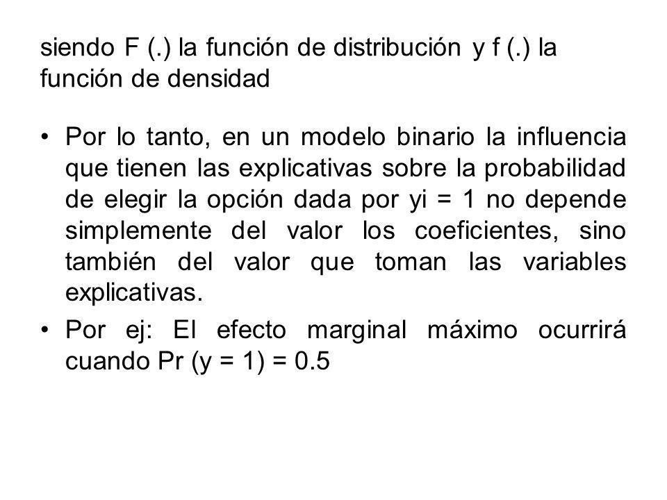 siendo F (.) la función de distribución y f (.) la función de densidad Por lo tanto, en un modelo binario la influencia que tienen las explicativas sobre la probabilidad de elegir la opción dada por yi = 1 no depende simplemente del valor los coeficientes, sino también del valor que toman las variables explicativas.