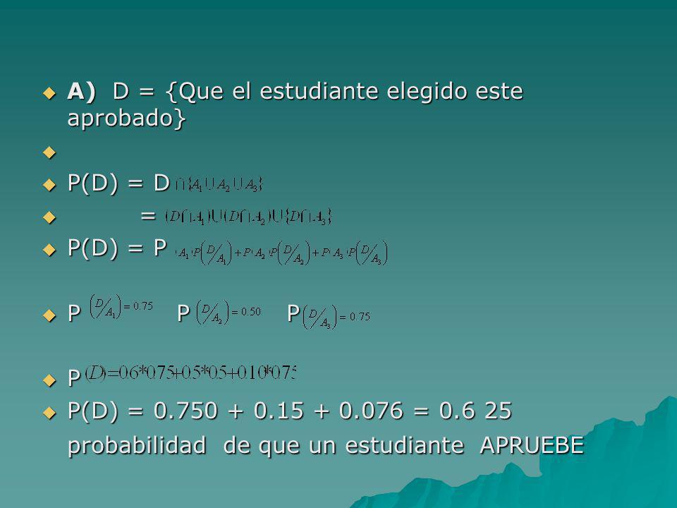 A) D = {Que el estudiante elegido este aprobado} A) D = {Que el estudiante elegido este aprobado} P(D) = D P(D) = D = = P(D) = P P(D) = P P P P P P P