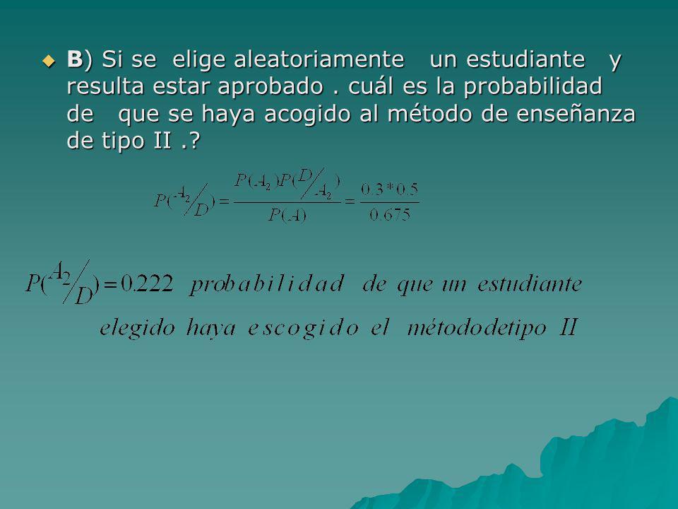 B) Si se elige aleatoriamente un estudiante y resulta estar aprobado. cuál es la probabilidad de que se haya acogido al método de enseñanza de tipo II