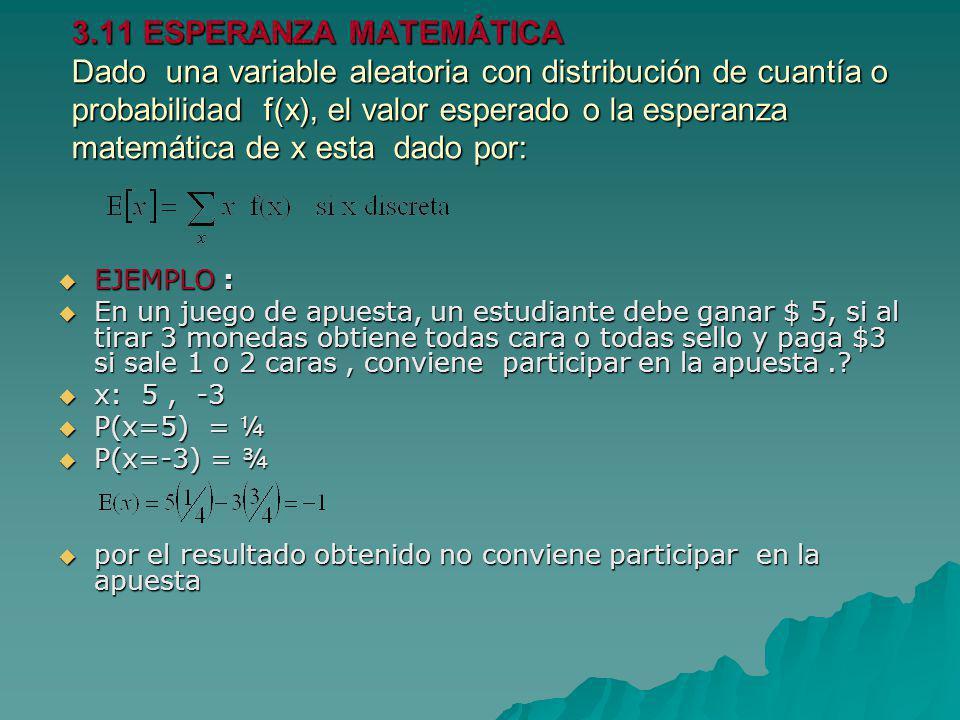 3.11 ESPERANZA MATEMÁTICA Dado una variable aleatoria con distribución de cuantía o probabilidad f(x), el valor esperado o la esperanza matemática de