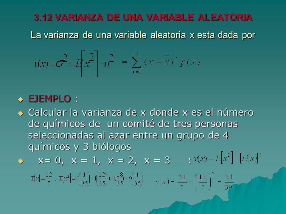 3.12 VARIANZA DE UNA VARIABLE ALEATORIA La varianza de una variable aleatoria x esta dada por EJEMPLO : EJEMPLO : Calcular la varianza de x donde x es