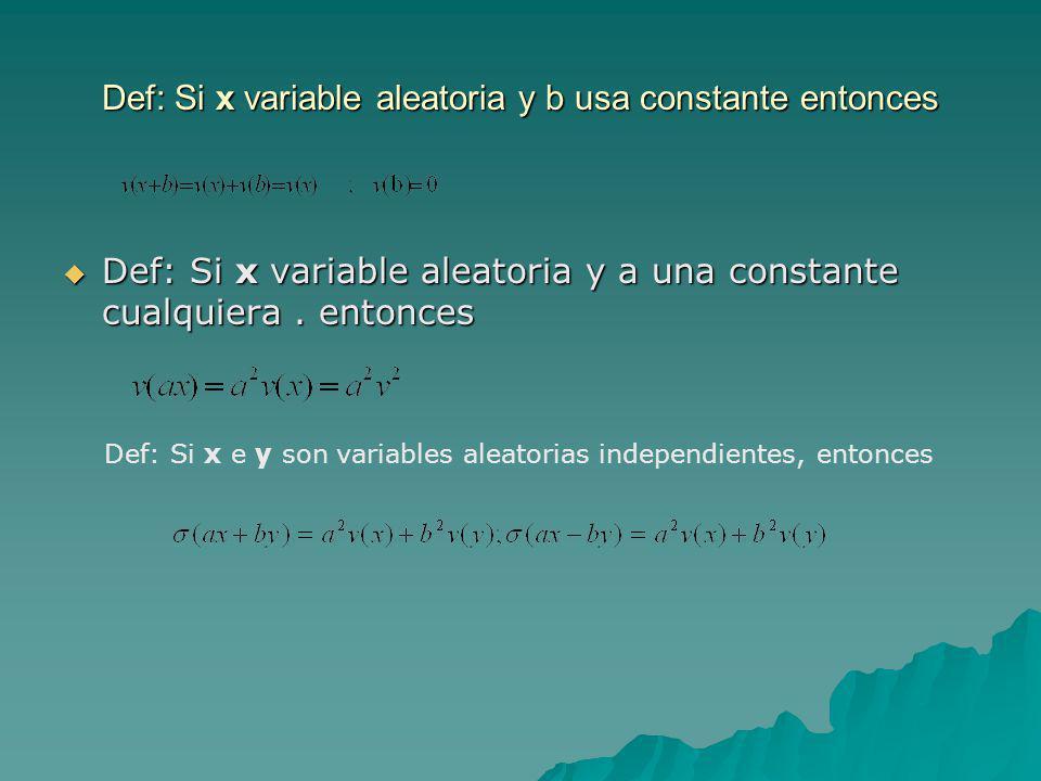 Def: Si x variable aleatoria y b usa constante entonces Def: Si x variable aleatoria y a una constante cualquiera. entonces Def: Si x variable aleator