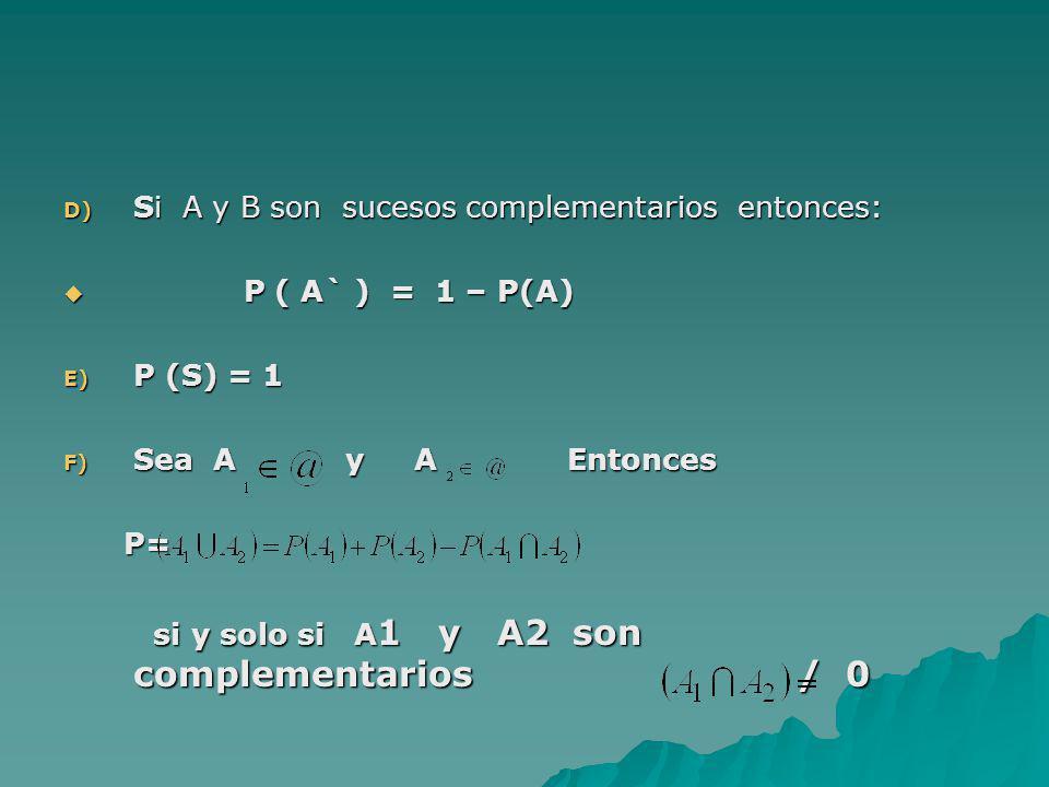 D) Si A y B son sucesos complementarios entonces: P ( A` ) = 1 – P(A) P ( A` ) = 1 – P(A) E) P (S) = 1 F) Sea A y A Entonces P= P= si y solo si A 1 y