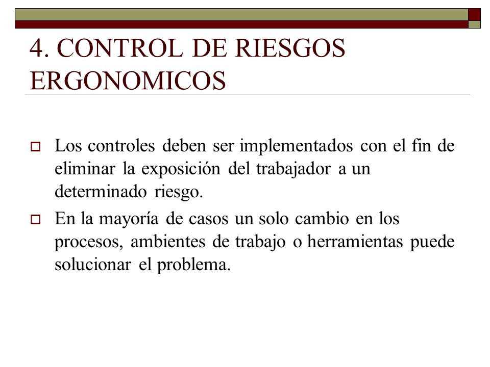 4. CONTROL DE RIESGOS ERGONOMICOS Los controles deben ser implementados con el fin de eliminar la exposición del trabajador a un determinado riesgo. E