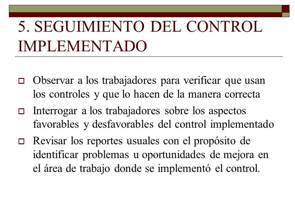 5. SEGUIMIENTO DEL CONTROL IMPLEMENTADO Observar a los trabajadores para verificar que usan los controles y que lo hacen de la manera correcta Interro