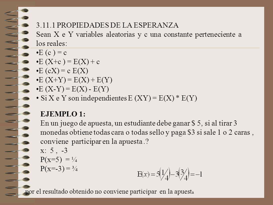 3.11.1 PROPIEDADES DE LA ESPERANZA Sean X e Y variables aleatorias y c una constante perteneciente a los reales: E (c ) = c E (X+c ) = E(X) + c E (cX)