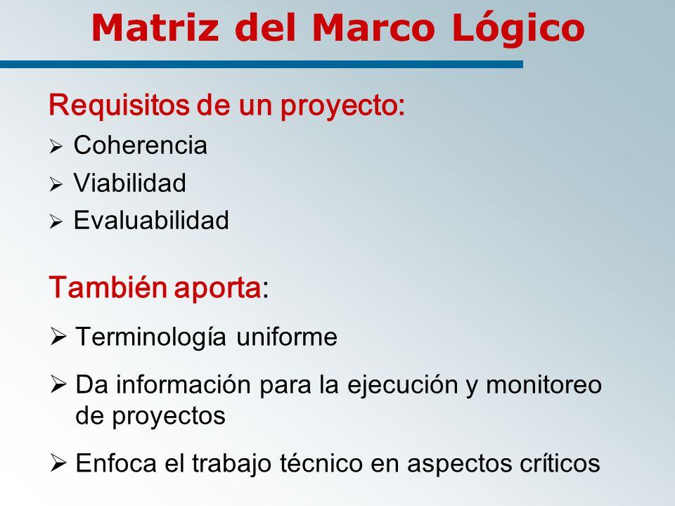 Matriz del Marco Lógico Requisitos de un proyecto: Coherencia Viabilidad Evaluabilidad También aporta: Terminología uniforme Da información para la ejecución y monitoreo de proyectos Enfoca el trabajo técnico en aspectos críticos