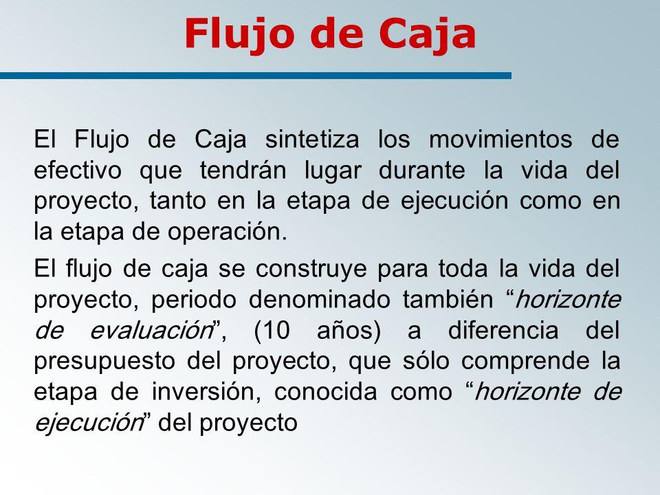 Flujo de Caja El Flujo de Caja sintetiza los movimientos de efectivo que tendrán lugar durante la vida del proyecto, tanto en la etapa de ejecución como en la etapa de operación.