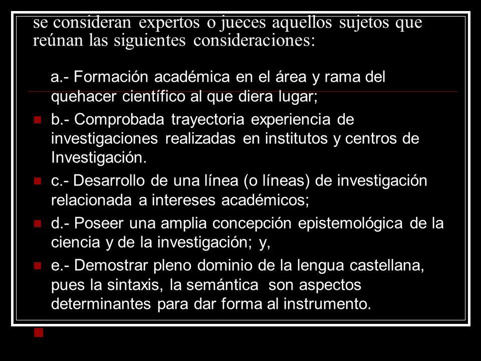 se consideran expertos o jueces aquellos sujetos que reúnan las siguientes consideraciones: a.- Formación académica en el área y rama del quehacer cie