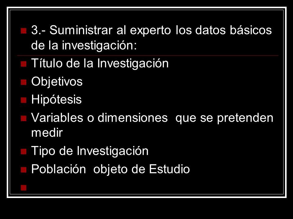 3.- Suministrar al experto los datos básicos de la investigación: Título de la Investigación Objetivos Hipótesis Variables o dimensiones que se preten