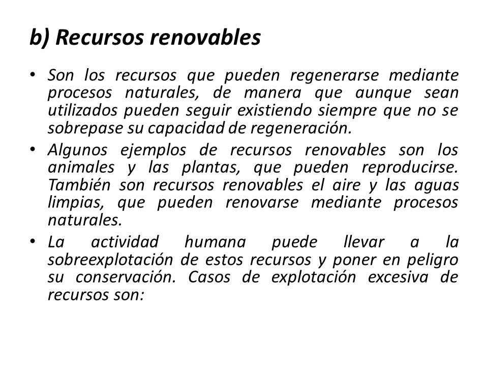 b) Recursos renovables Son los recursos que pueden regenerarse mediante procesos naturales, de manera que aunque sean utilizados pueden seguir existiendo siempre que no se sobrepase su capacidad de regeneración.