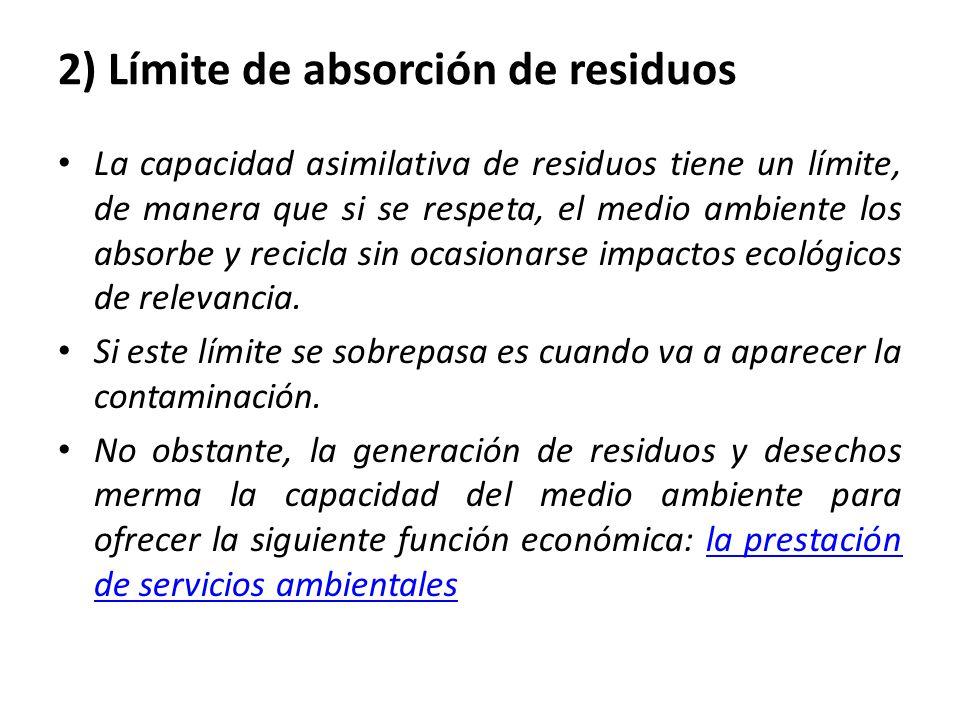2) Límite de absorción de residuos La capacidad asimilativa de residuos tiene un límite, de manera que si se respeta, el medio ambiente los absorbe y recicla sin ocasionarse impactos ecológicos de relevancia.