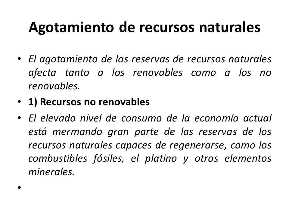 Agotamiento de recursos naturales El agotamiento de las reservas de recursos naturales afecta tanto a los renovables como a los no renovables.